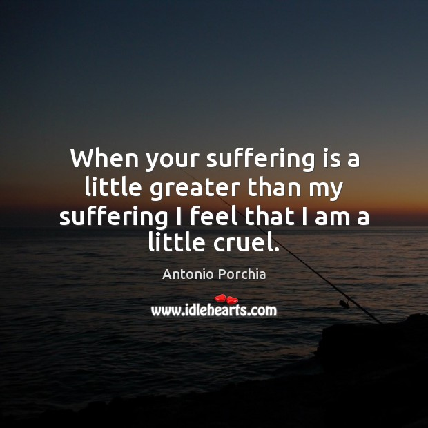 Image, When your suffering is a little greater than my suffering I feel that I am a little cruel.