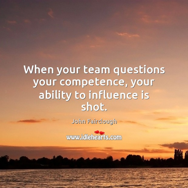 When your team questions your competence, your ability to influence is shot. Image