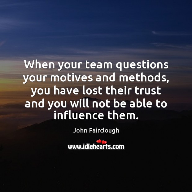 When your team questions your motives and methods, you have lost their John Fairclough Picture Quote