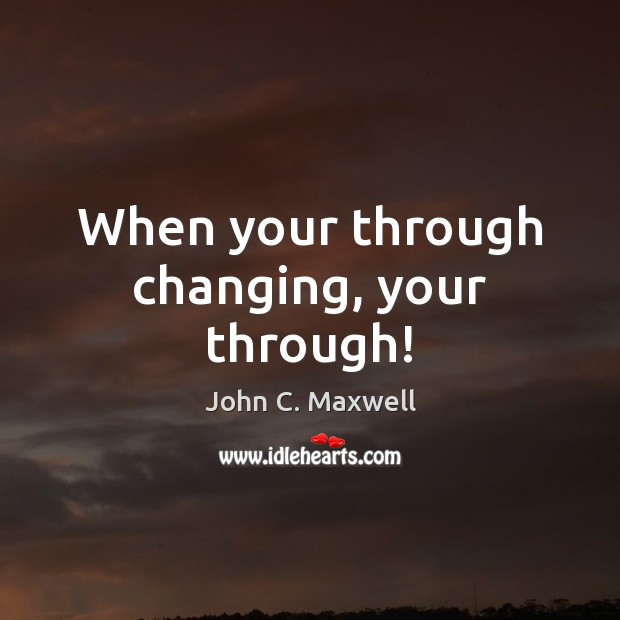When your through changing, your through! Image