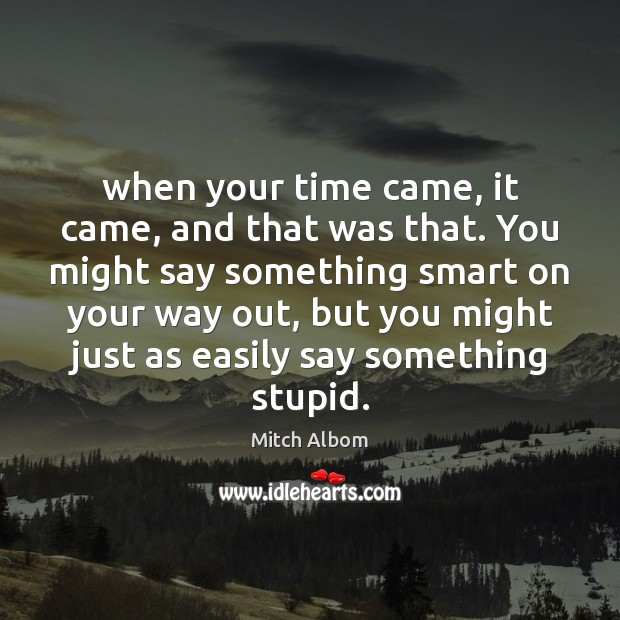 When your time came, it came, and that was that. You might Mitch Albom Picture Quote