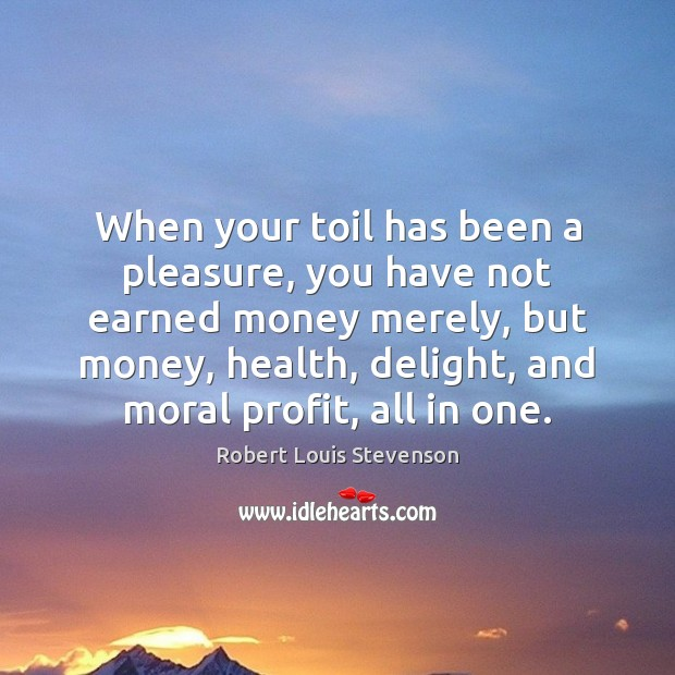 When your toil has been a pleasure, you have not earned money Robert Louis Stevenson Picture Quote