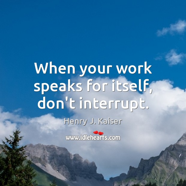 When your work speaks for itself, don't interrupt. Image