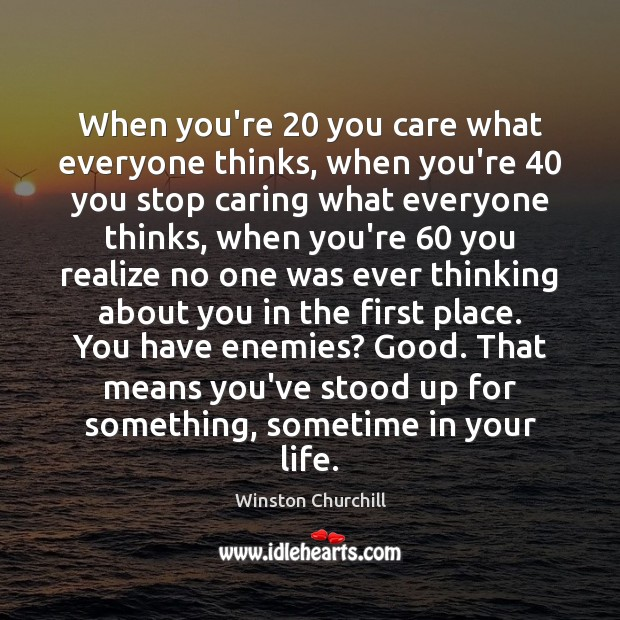 Image, When you're 20 you care what everyone thinks, when you're 40 you stop caring
