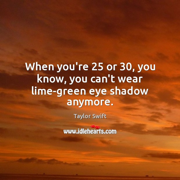 When you're 25 or 30, you know, you can't wear lime-green eye shadow anymore. Image