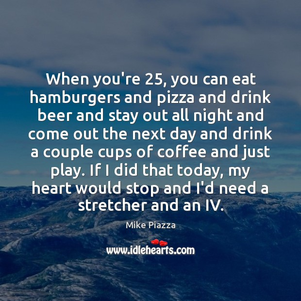 When you're 25, you can eat hamburgers and pizza and drink beer and Image