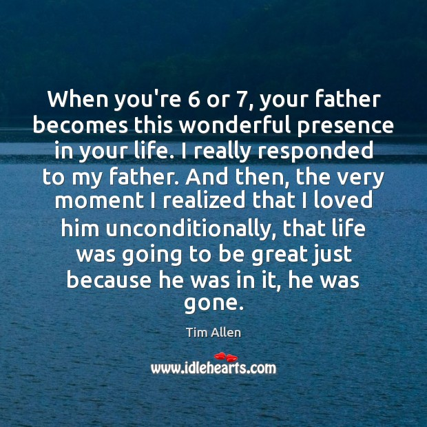 When you're 6 or 7, your father becomes this wonderful presence in your life. Image
