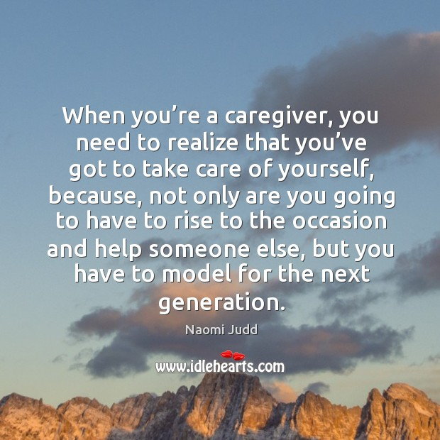 When you're a caregiver, you need to realize that you've got to take care of yourself Naomi Judd Picture Quote