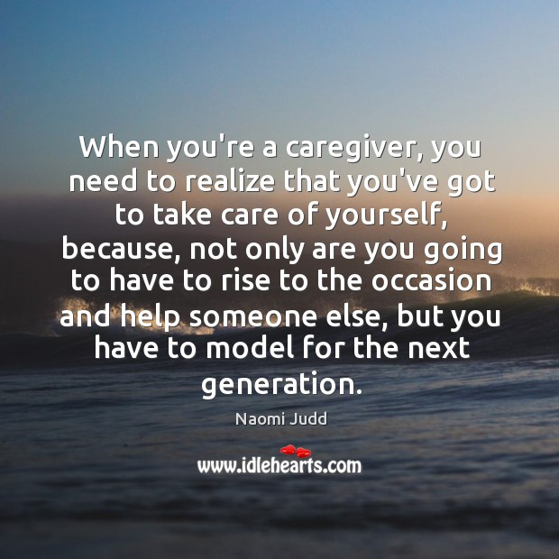 When you're a caregiver, you need to realize that you've got to Image