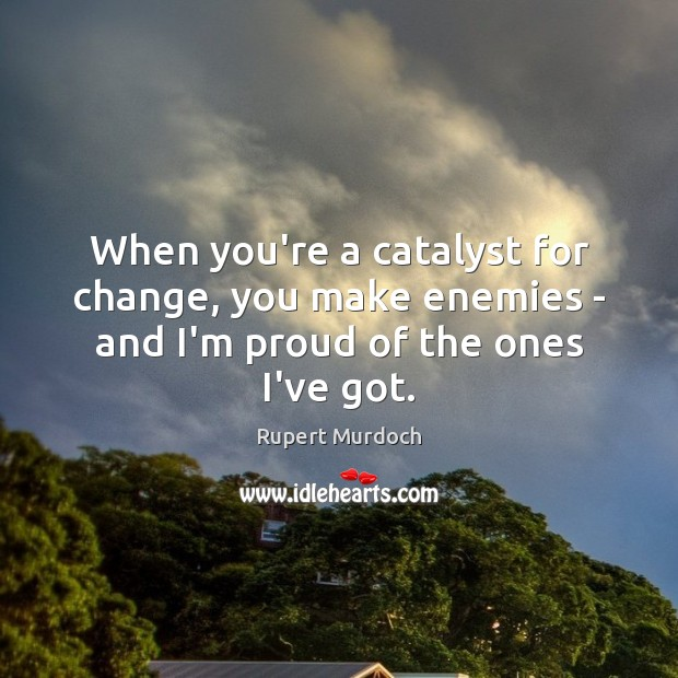 When you're a catalyst for change, you make enemies – and I'm proud of the ones I've got. Rupert Murdoch Picture Quote