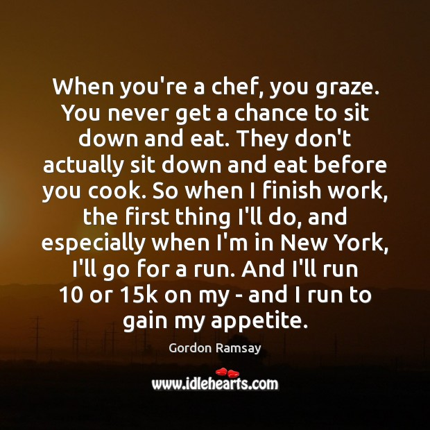 When you're a chef, you graze. You never get a chance to Gordon Ramsay Picture Quote