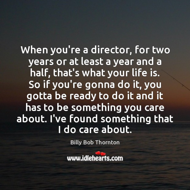 When you're a director, for two years or at least a year Billy Bob Thornton Picture Quote