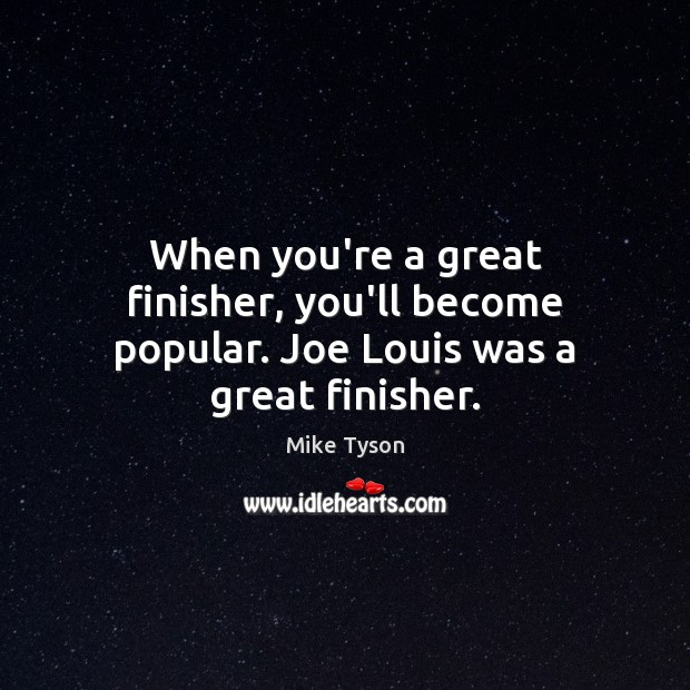 When you're a great finisher, you'll become popular. Joe Louis was a great finisher. Image