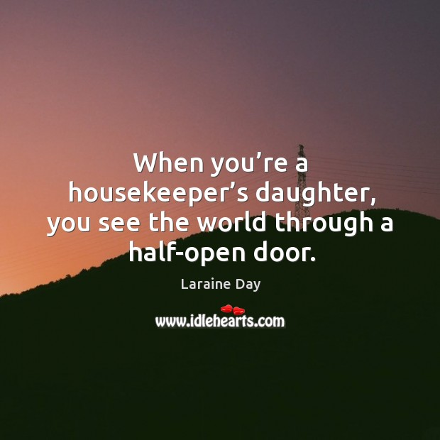 When you're a housekeeper's daughter, you see the world through a half-open door. Image