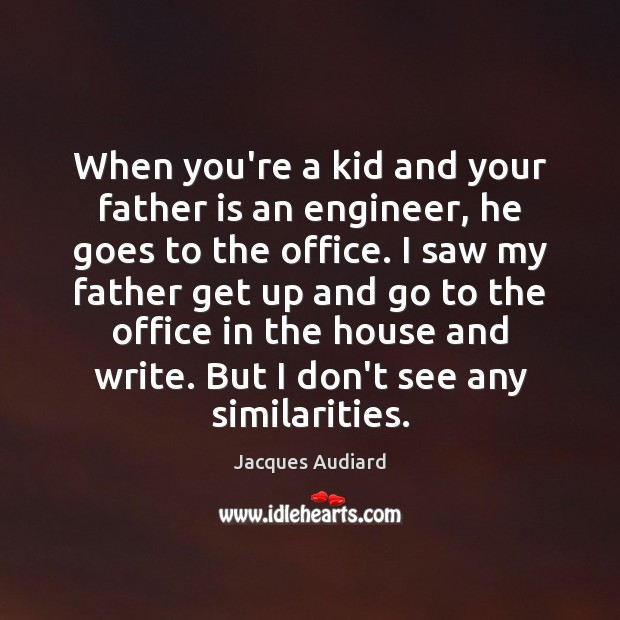 When you're a kid and your father is an engineer, he goes Father Quotes Image