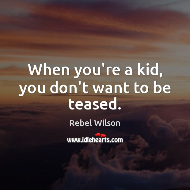When you're a kid, you don't want to be teased. Image
