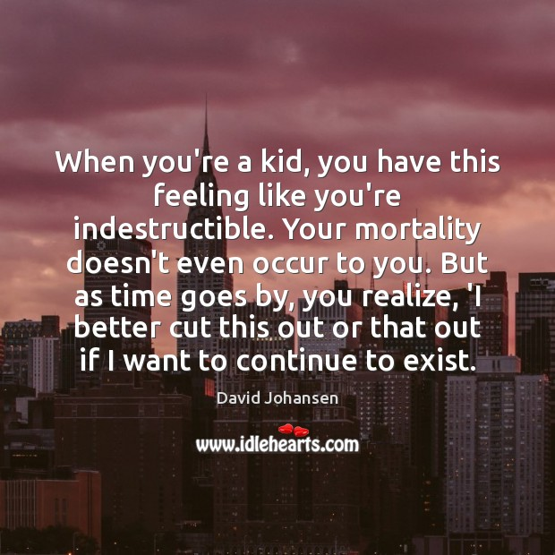 Image, When you're a kid, you have this feeling like you're indestructible. Your