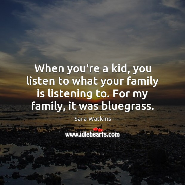 Image, When you're a kid, you listen to what your family is listening