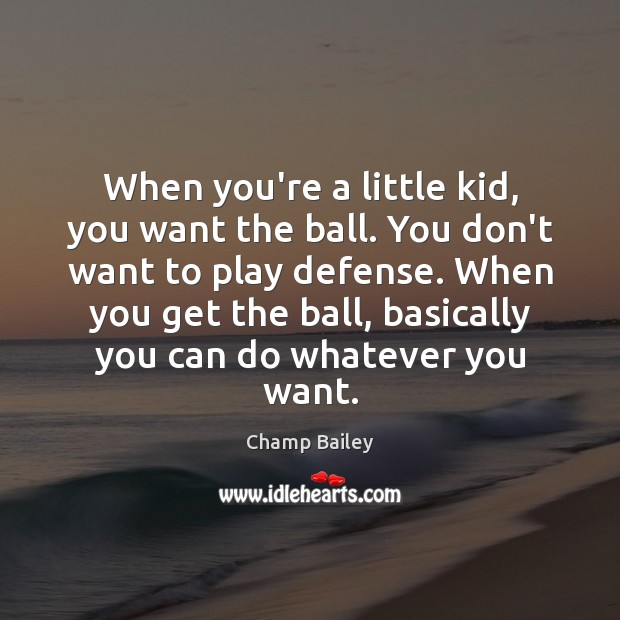When you're a little kid, you want the ball. You don't want Image