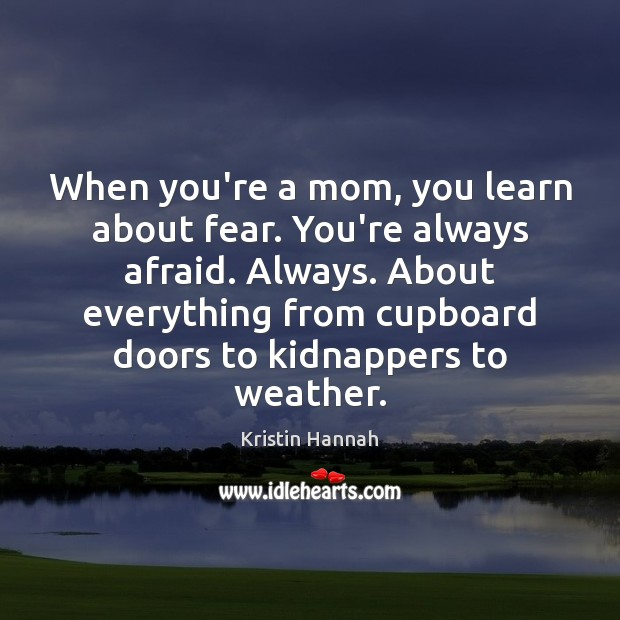 Image, When you're a mom, you learn about fear. You're always afraid. Always.