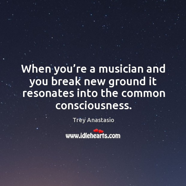 When you're a musician and you break new ground it resonates into the common consciousness. Image