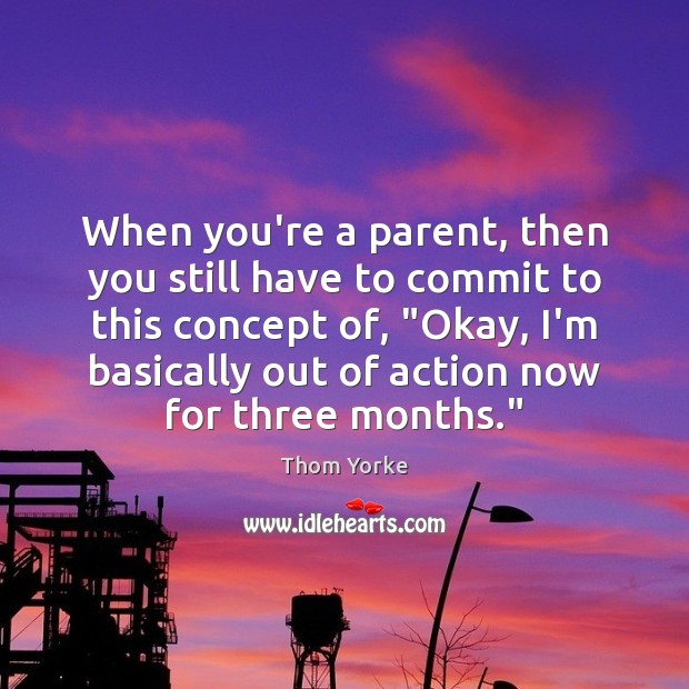 When you're a parent, then you still have to commit to this Thom Yorke Picture Quote