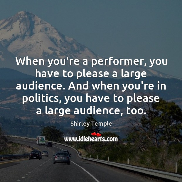 When you're a performer, you have to please a large audience. And Shirley Temple Picture Quote