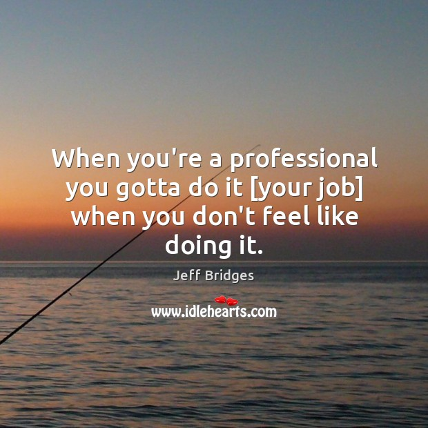 When you're a professional you gotta do it [your job] when you don't feel like doing it. Jeff Bridges Picture Quote