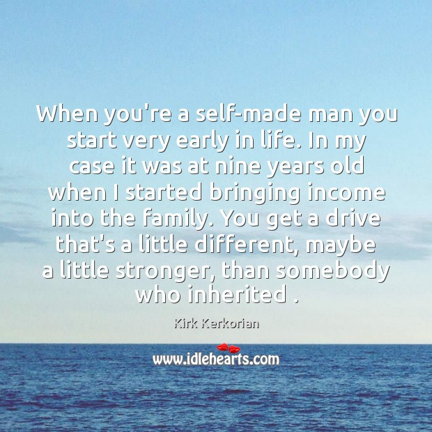 Image, When you're a self-made man you start very early in life. In