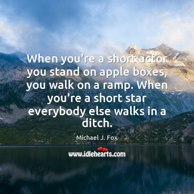 When you're a short actor you stand on apple boxes, you walk Michael J. Fox Picture Quote
