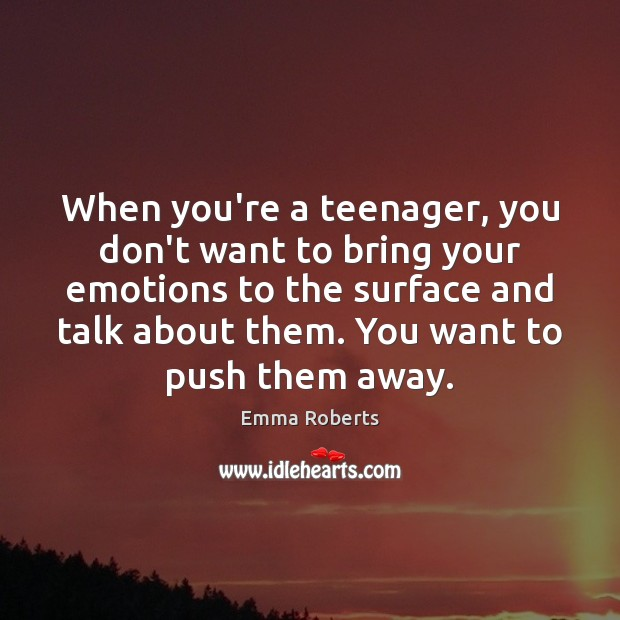 When you're a teenager, you don't want to bring your emotions to Emma Roberts Picture Quote