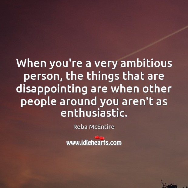 When you're a very ambitious person, the things that are disappointing are Reba McEntire Picture Quote