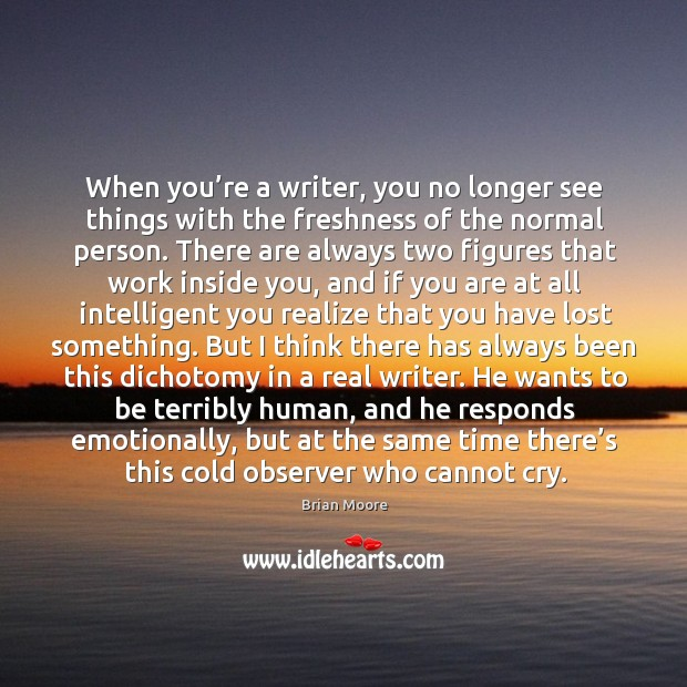 Image, When you're a writer, you no longer see things with the freshness of the normal person.