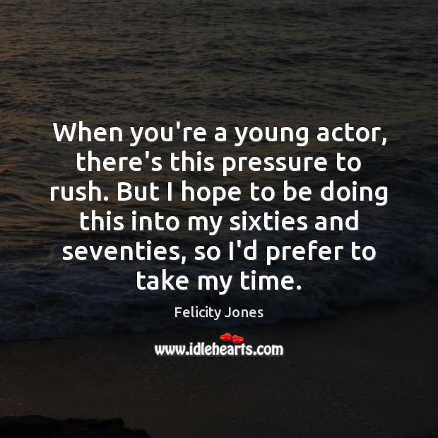 When you're a young actor, there's this pressure to rush. But I Felicity Jones Picture Quote