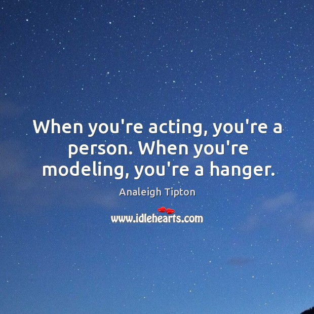 Image, When you're acting, you're a person. When you're modeling, you're a hanger.