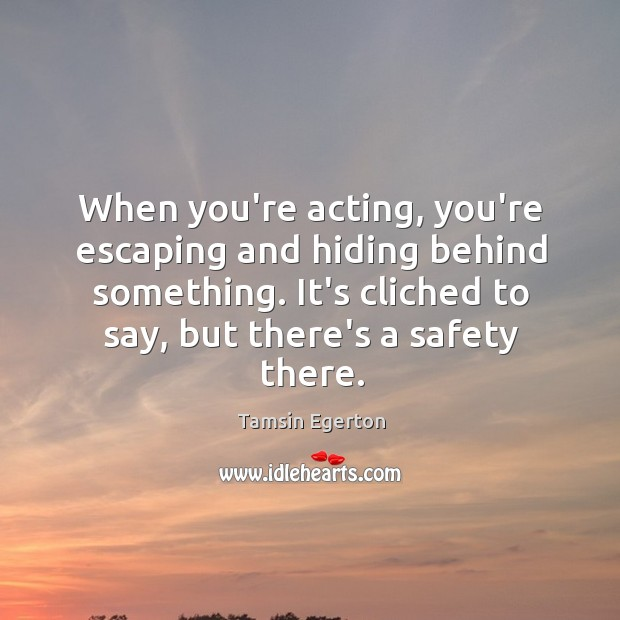 When you're acting, you're escaping and hiding behind something. It's cliched to Tamsin Egerton Picture Quote