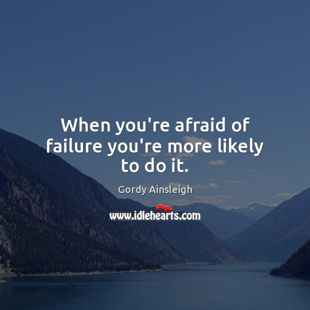 Image, When you're afraid of failure you're more likely to do it.