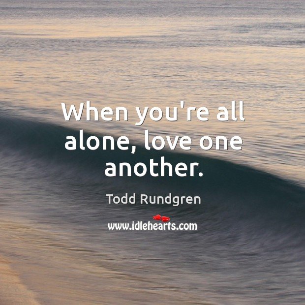 When you're all alone, love one another. Todd Rundgren Picture Quote