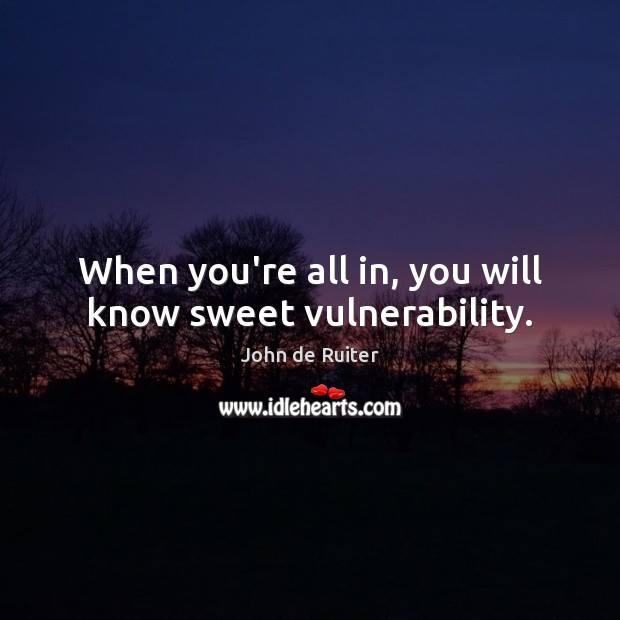 Image, When you're all in, you will know sweet vulnerability.