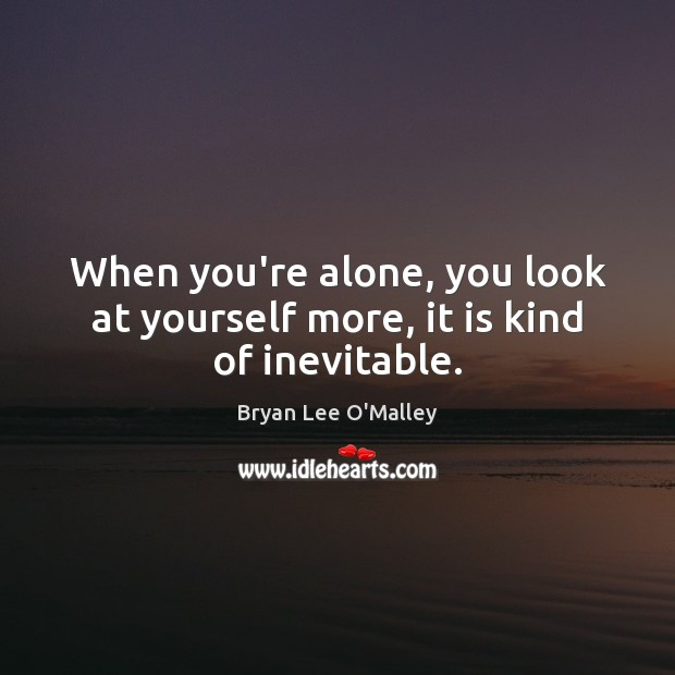 Bryan Lee O'Malley Picture Quote image saying: When you're alone, you look at yourself more, it is kind of inevitable.