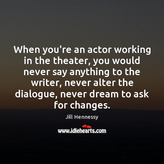 Image, When you're an actor working in the theater, you would never say