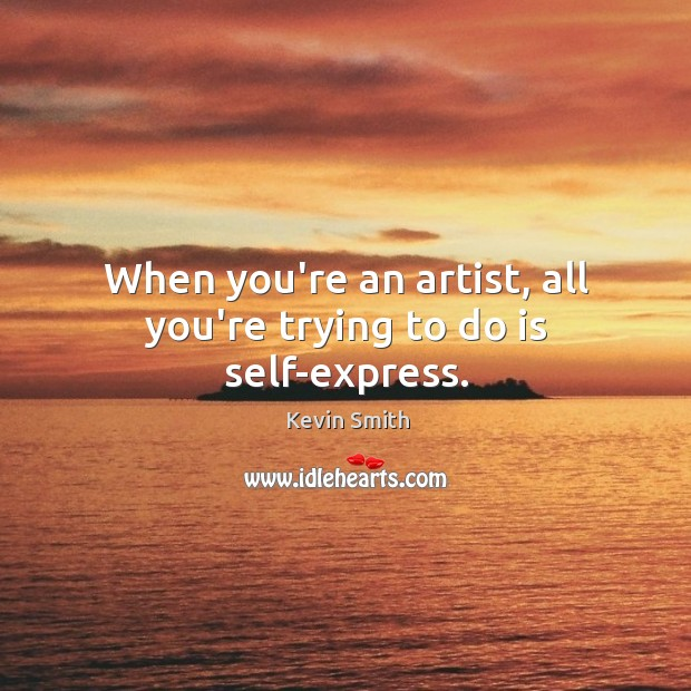 When you're an artist, all you're trying to do is self-express. Kevin Smith Picture Quote