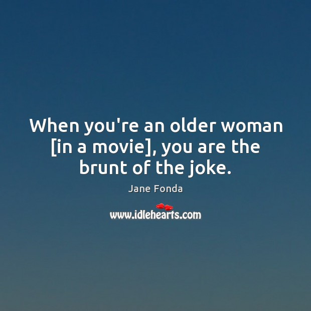 When you're an older woman [in a movie], you are the brunt of the joke. Image
