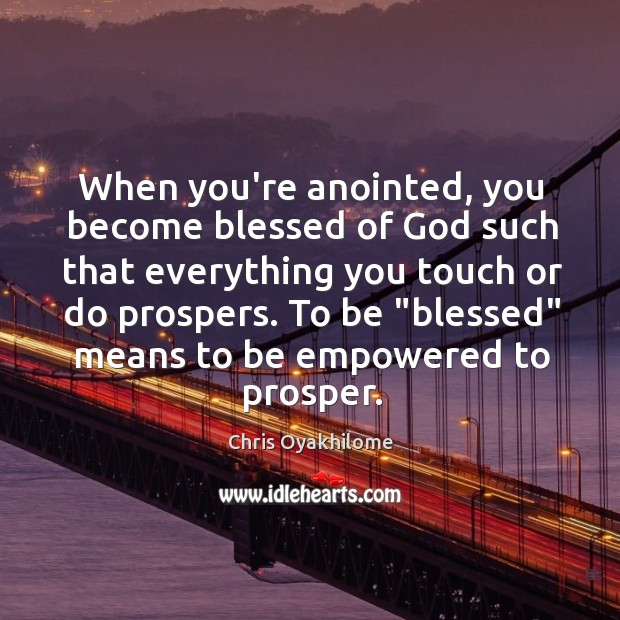 When you're anointed, you become blessed of God such that everything you Chris Oyakhilome Picture Quote