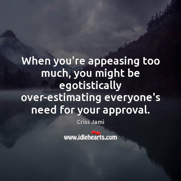 When you're appeasing too much, you might be egotistically over-estimating everyone's need Image