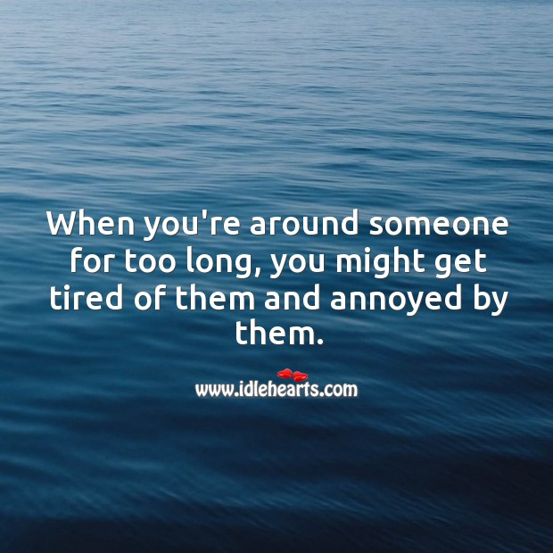 When you're around someone for too long, you might get tired of them. Image