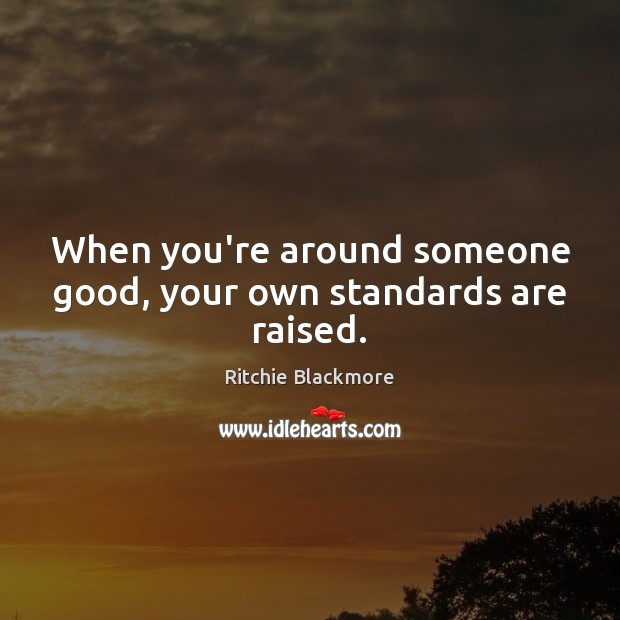 When you're around someone good, your own standards are raised. Image