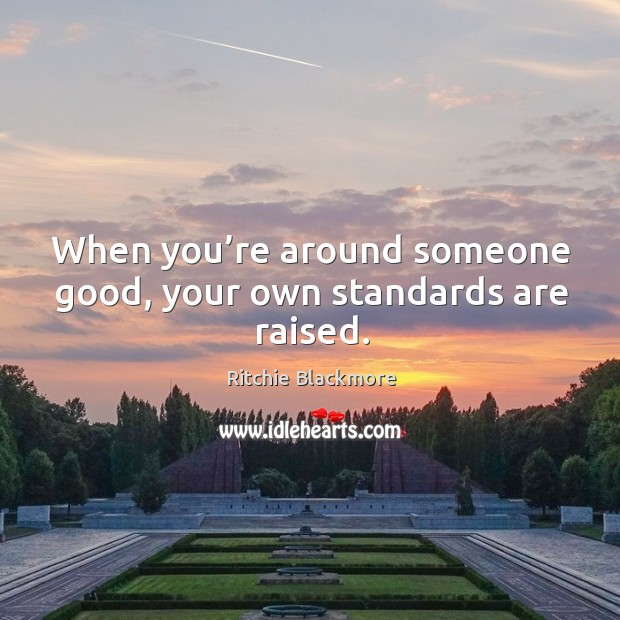 When you're around someone good, your own standards are raised. Ritchie Blackmore Picture Quote