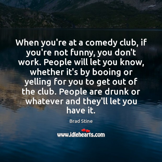 Image, When you're at a comedy club, if you're not funny, you don't
