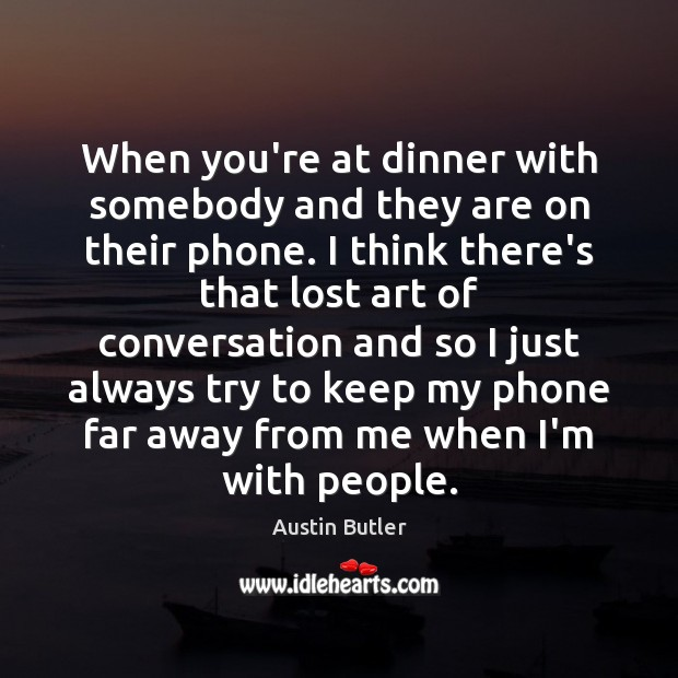 When you're at dinner with somebody and they are on their phone. Image